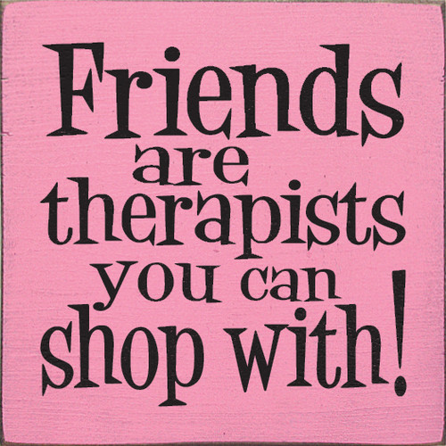 Friends are therapists you can shop with!