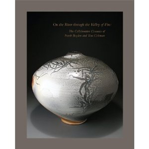 On the River Through the Valley of Fire: The Collaborative Ceramics of Frank Boyden and Tom Coleman by Coleman & Boyden