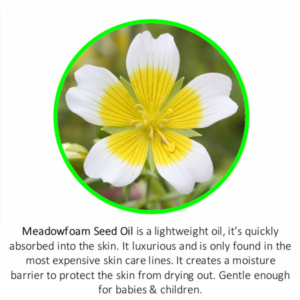 Meadowfoam Seed Oil is a lightweight oil, it's quickly absorbed into the skin. It luxurious and is only found in the most expensive skin care lines. It creates a moisture barrier to protect the skin from drying out. Gentle enough for babies & children.