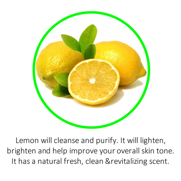 Lemon will cleanse and purify. It will lighten, brighten and help improve your overall skin tone. It has a natural fresh, clean &revitalizing scent.