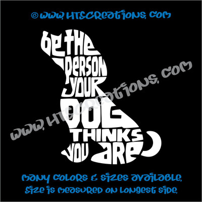 Dog Quote Be the Person Your Dog Thinks You Are Vinyl Decal Animal Lover Rescue Canine WHITE