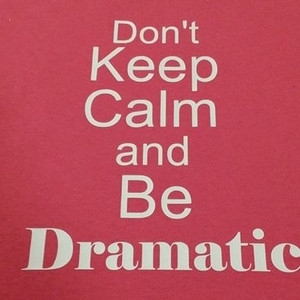 Don't Keep calm and be Dramatic