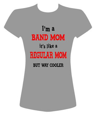 I'm a BAND MOM its like a regular mom but way cooler