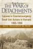 The War of Detachments: Lessons in Counterinsurgency Small Unit Actions in Vietnam, 1965-1968