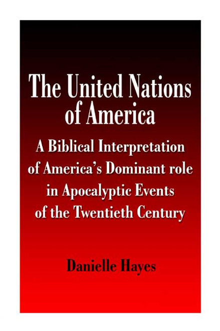 The United Nations of America: A Biblical Interpretation of America's Dominant Role in Apocalyptic Events of the Twentieth Century