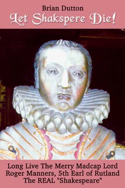 """Let Shakspere Die!Long Live the Merry Madcap LordRoger Manner, 5th Earl of RutlandThe REAL """"Shakespeare"""""""