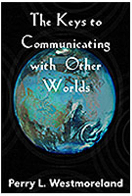 The Keys to Communicating with Other Worlds by Perry L. Westmoreland