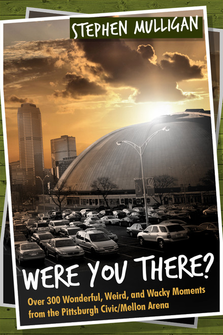 Were You There?: Over 300 Wonderful, Weird, and Wacky Moments from the Pittsburgh Civic/Mellon Arena