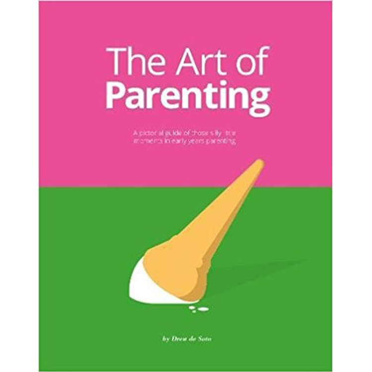 The Art of Parenting: A Pictorial Guide of Those Silly Little Moments in Early Years Parenting