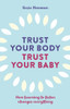 Trust Your Body, Trust Your Baby: How learning to listen changes everything