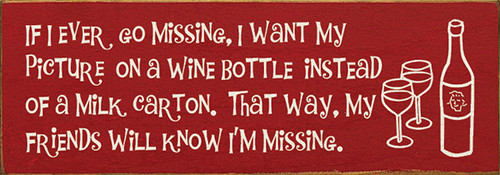 If I Ever Go Missing, I Want My Picture On A Wine Bottle... Wood Sign