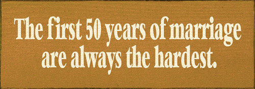 The First 50 Years Of Marriage Are Always The Hardest Wood Sign