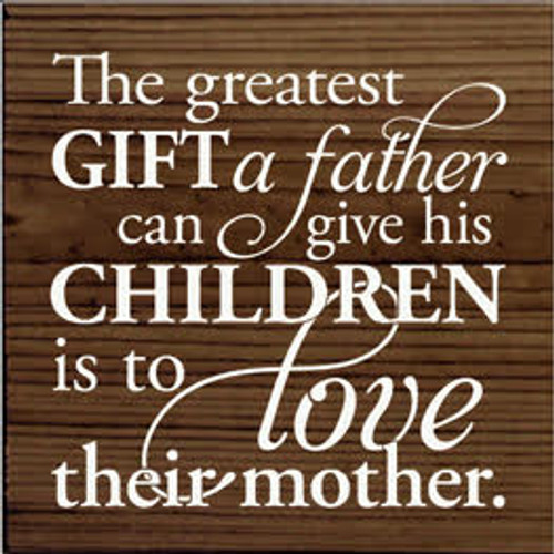 Custom Wood Painted Sign 7x7 Walnut Stain board with White text A greatest gift a father can give his children is to love their mother.