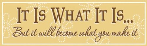 It Is What It Is But it will become what you make it  Sign