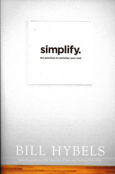 Simplify - Ten practices to unclutter your soul - Bill Hybels.