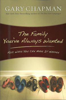 Gary Chapman - The Family You've Always Wanted: Five Ways You Can Make It Happen