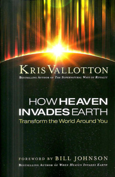How Heaven Invades Earth: Transform the World Around You - Kris Vallotton