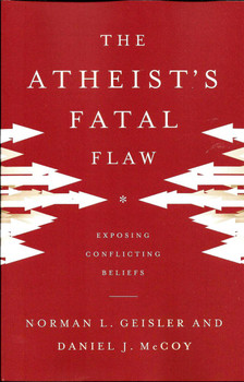 The Atheist's Fatal Flaw: Exposing Conflicting Beliefs - Norman Geisler and Daniel McCoy.