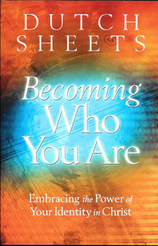 Becoming Who You Are: Embracing the Power of Your Identity in Christ - Dutch Sheets