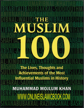 The Muslim 100: The Lives, Thoughts and Achievements of the most Influential Muslims in History