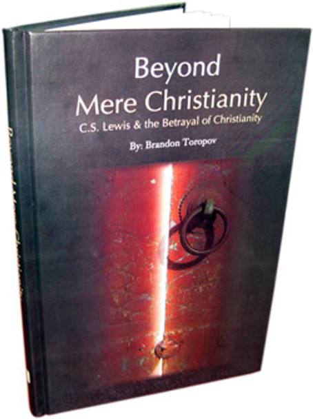 Beyond Mere Christianity - C.S. Lewis & the Betrayal of Christianity By Brandon Toropov
