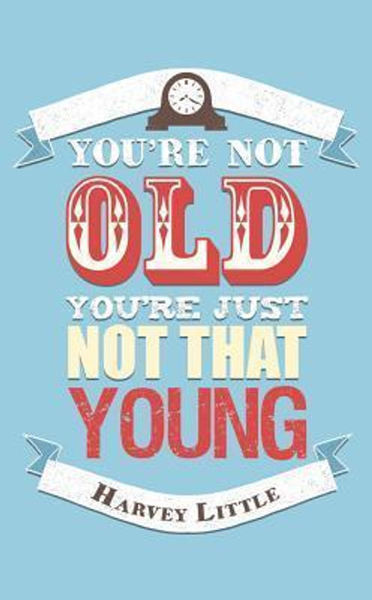 Little, Harvey / You're Not Old, You're Just Not That Young