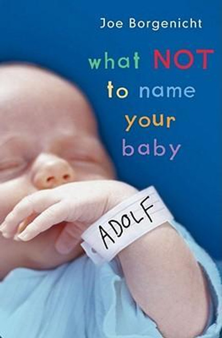 Borgenicht, Joe / What Not to Name Your Baby