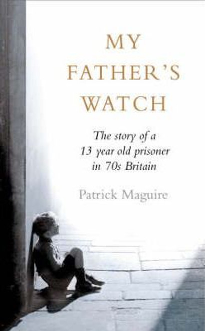 Maguire, Patrick / My Father's Watch : The Story of a Child Prisoner in 70's Britain (Hardback)