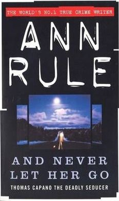 Rule, Ann / And Never Let Her Go : Thomas Capano The Deadly Seducer