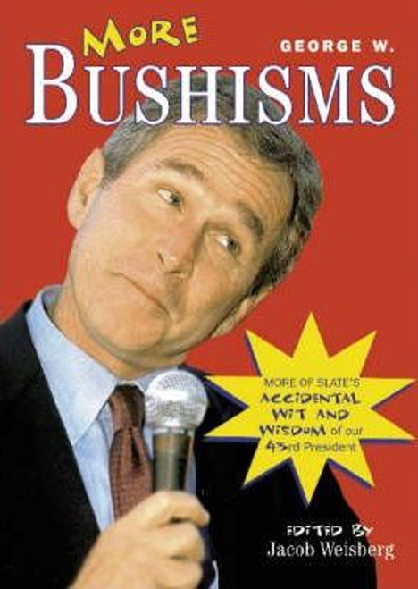 Weisberg, Jacob / More George W. Bushisms : More Verbal Contortions from America's 43rd President