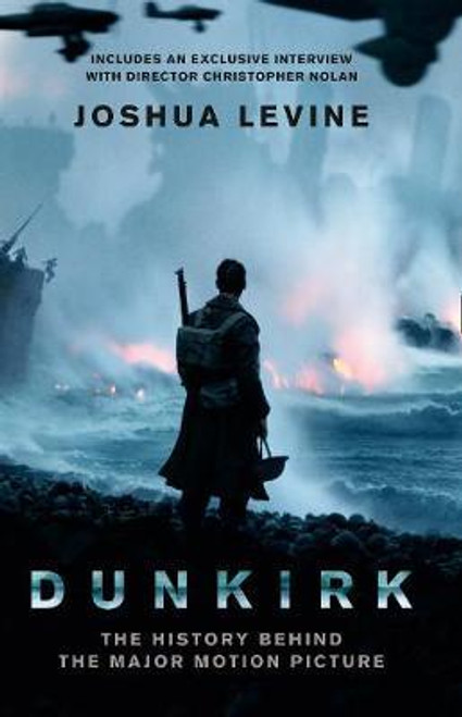 Levine, Joshua / Dunkirk : The History Behind the Major Motion Picture