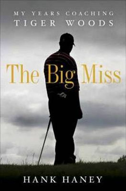 Haney, Hank / The Big Miss : My Years Coaching Tiger Woods (Large Hardback)