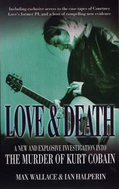 Wallace, Max / Love and Death : A New and Explosive Investigation into the Murder of Kurt Cobain