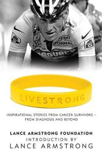 Armstrong, Lance / LiveStrong : Inspirational Stories from Cancer Survivors - From Diagnosis to Treatment and Beyond