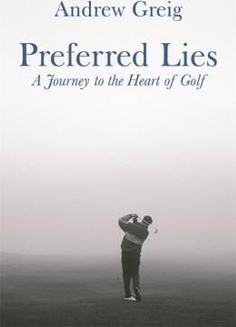 Greig, Andrew / Preferred Lies : A Journey to the Heart of Scottish Golf