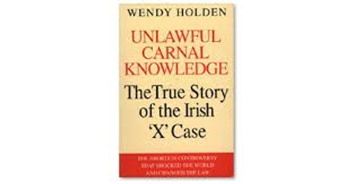 Holden, Wendy / Unlawful Carnal Knowledge : Irish Abortion Case That Shocked the World and Changed the Law