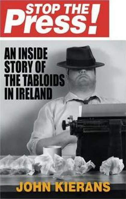 Kierans, John / Stop the Press : An Inside Story of the Tabloids in Ireland