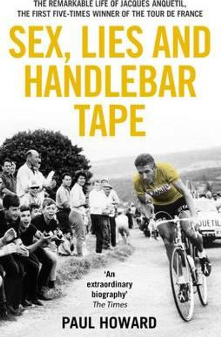 Howard, Paul / Sex, Lies and Handlebar Tape : The Remarkable Life of Jacques Anquetil