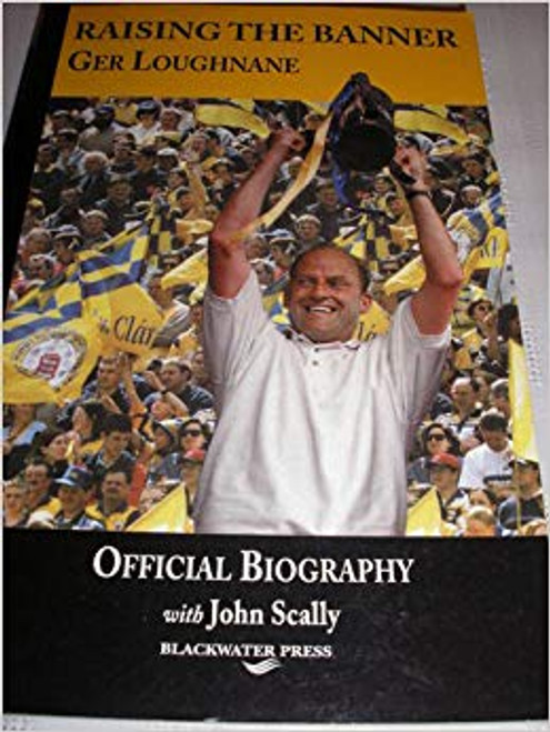 Scally, John / Raising the Banner: Ger Loughnane, Official Biography (Large Paperback)