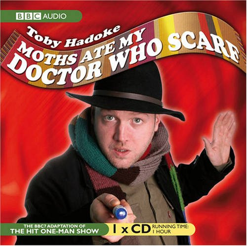 Moths Ate My Doctor Who Scarf: BBC Audio CD of Toby Hadoke's Hit One-Man Show