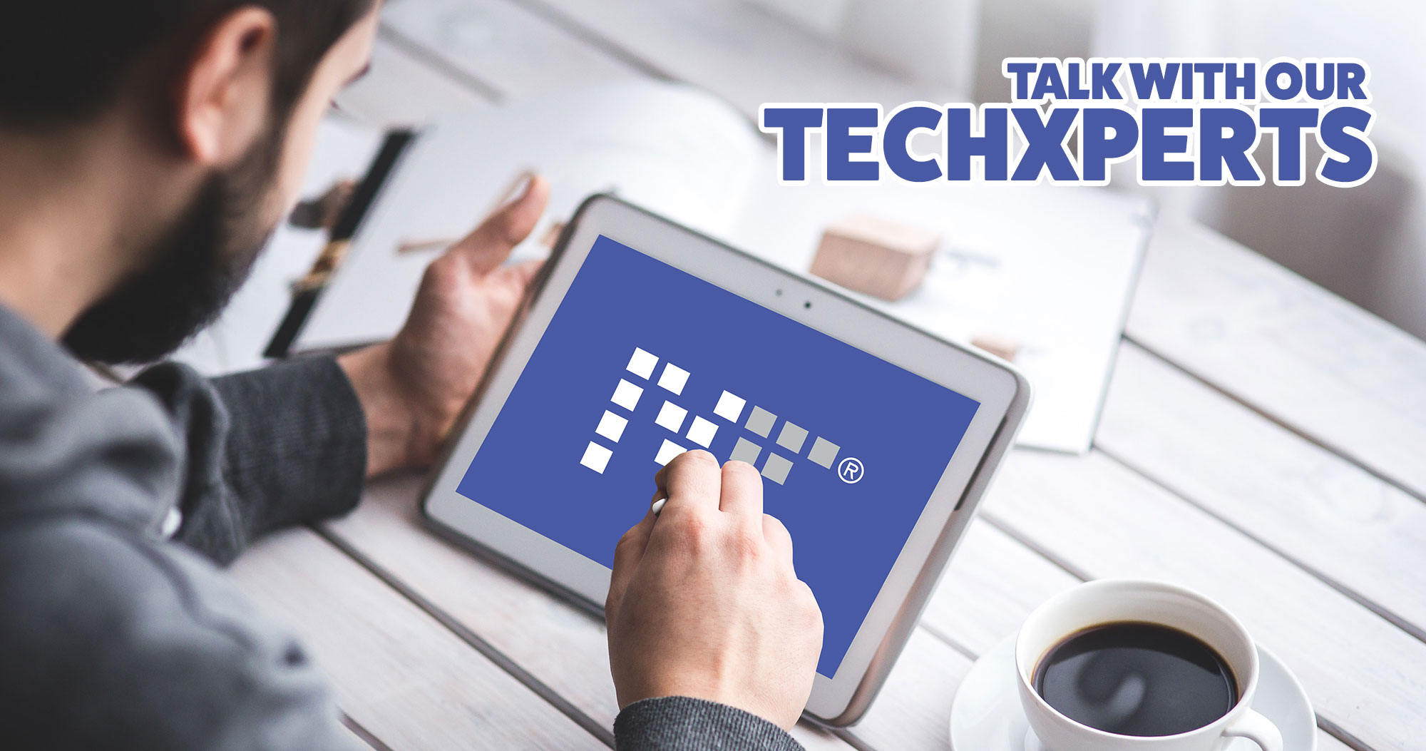 Talk with our Techxperts