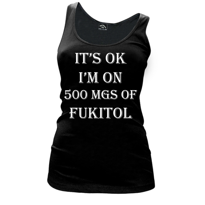 Women's IT'S OK I'M ON 500 MGS OF FUKITOL - TANK TOP