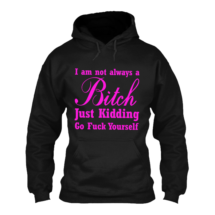Women'S I'M Not Always A Bitch Just Kidding Go Fuck Yourself - Hoodie