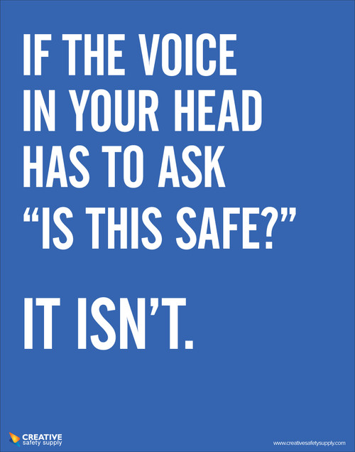 """If the voice in your head has to ask """"is this safe?"""" It isn't- Safety Poster"""