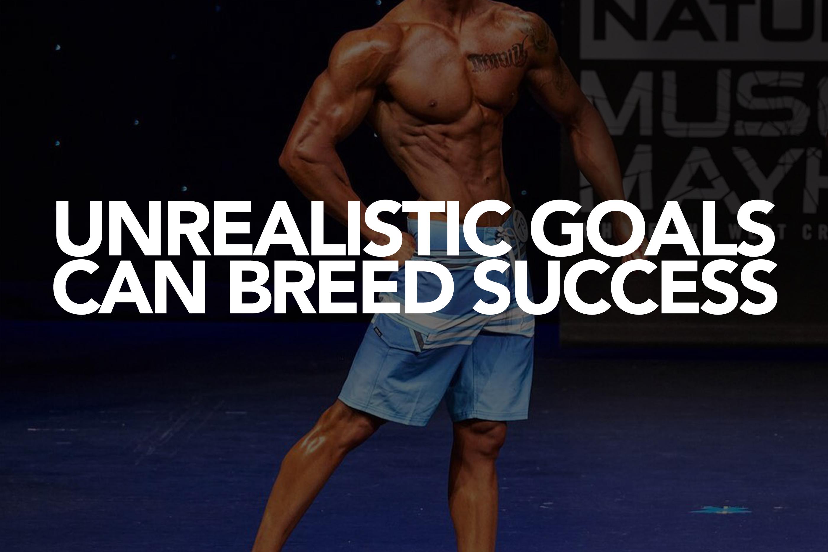 UNREALISTIC GOALS CAN BREED SUCCESS