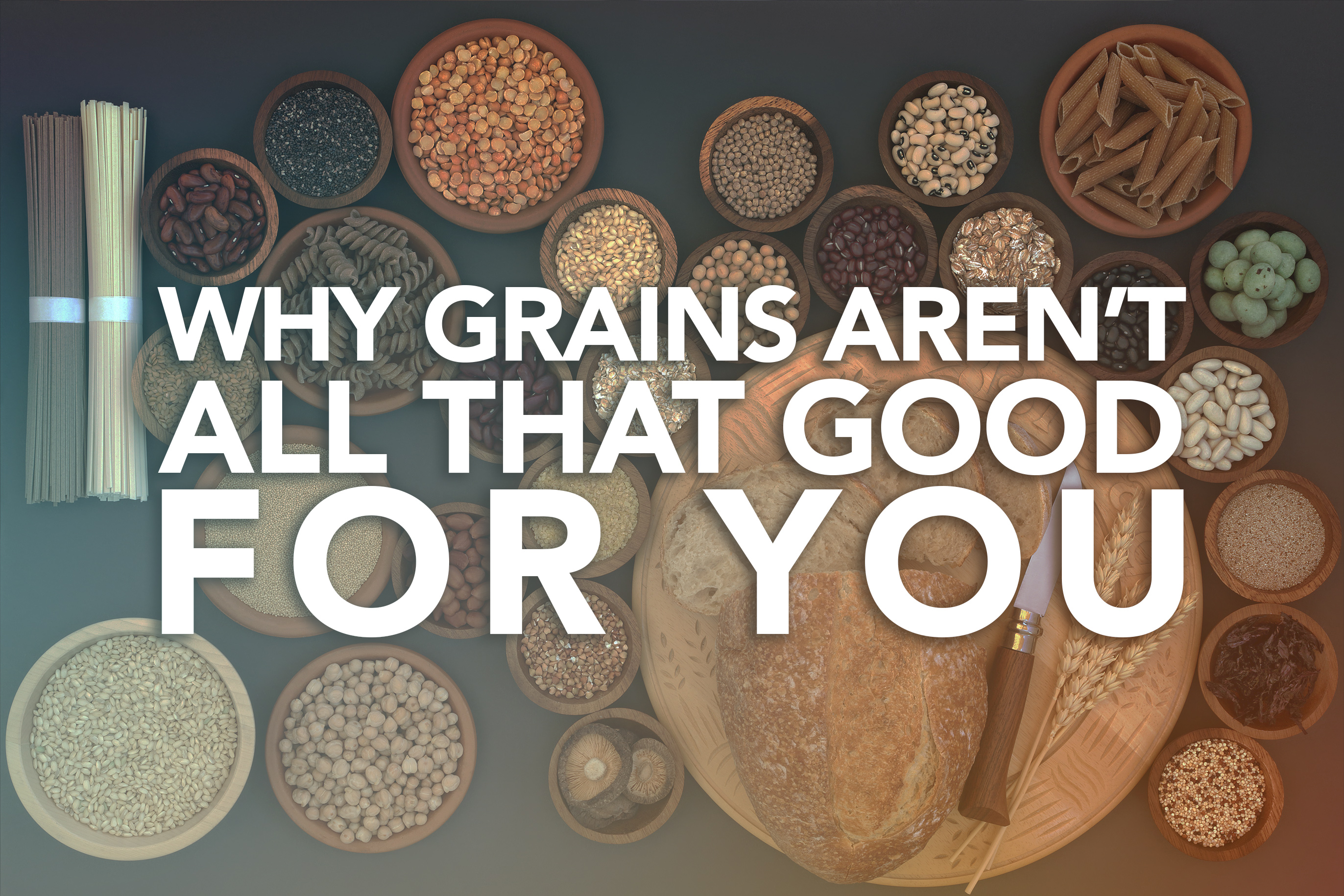 Why Grains Aren't All That Good for You