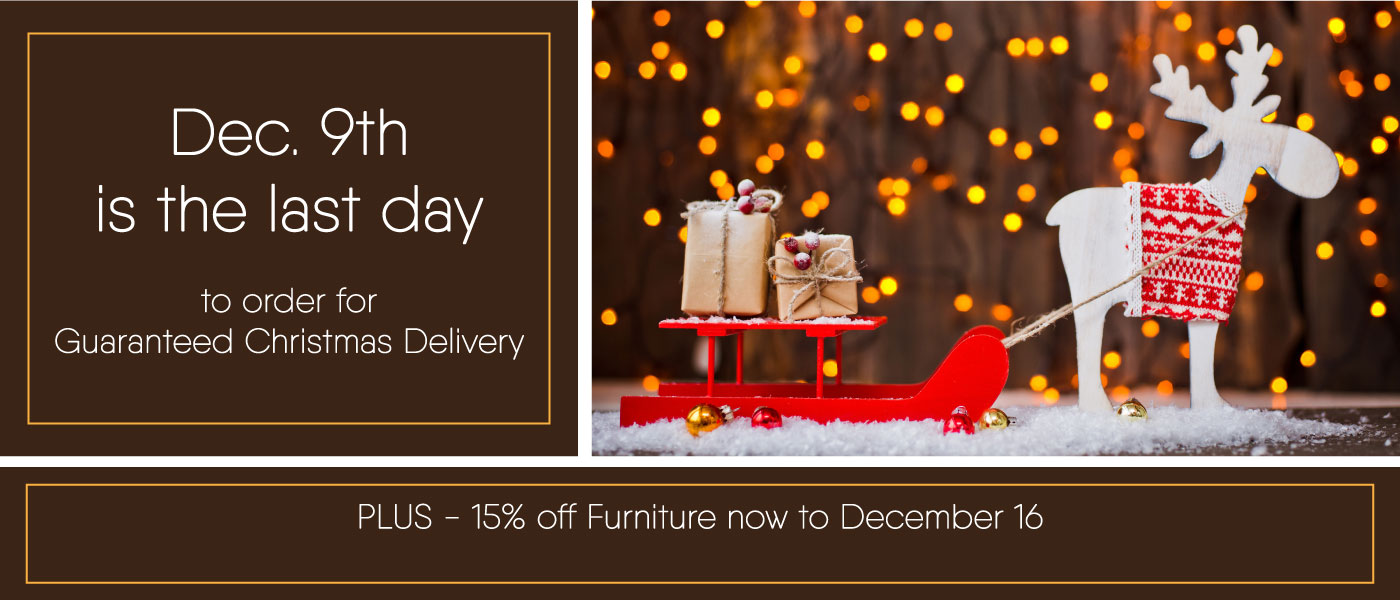 Dec. 9th is the last day to order for Guaranteed Christmas Delivery - Plus 15% off furniture now to Dec. 16