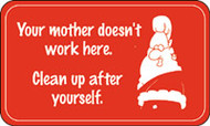 Your Mother Does Not Work Here. Clean Up After Yourself- labels