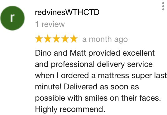 5 Stars - Dino and Matt provided excellent and professional delivery service when I ordered a mattress super last minute! Delivered as soon as possible with smiles on their faces. Highly recommend. - redvinesWTHCTD