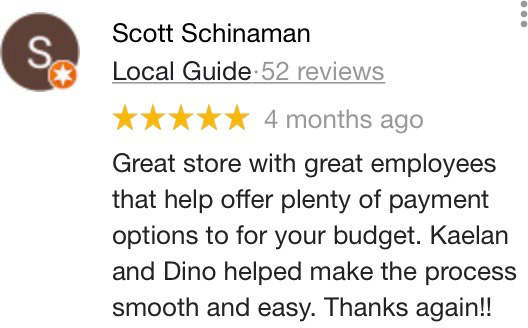 5 Stars - Great store with great employees that help offer plenty of payment options to for your budget. Kaelan and Dino helped make the process smooth and easy. Thanks again!! - Scott Schinaman